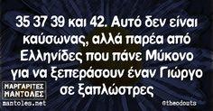 35 37 39 και 42. Αυτό δεν είναι καύσωνας, αλλά παρέα από Ελληνίδες που πάνε Μύκονο για να ξεπεράσουν έναν Γιώργο σε ξαπλώστρες mantoles.net Smart Quotes, Sarcastic Quotes, Jokes Quotes, Stupid Funny Memes, Funny Shit, Puns, Sarcasm, Lol, Entertainment