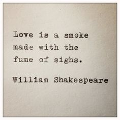 """Love is smoke made with the fume of sighs.""-Shakespeare Romeo and Juliet"