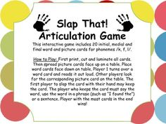 Slap That! A new articualtion game for phonemes k, f and l. Has 24 target words for each sound position. Be the first to slap the picture! $3.50 in our TpT store!