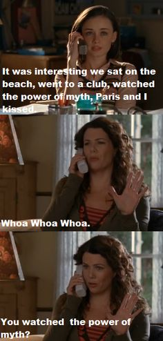 Rory: It was interesting. We sat on the beach, went to a club, watched the Power of Myth, Paris and I kissed. Lorelai: Whoa,whoa, whoa. You watched the Power of Myth?