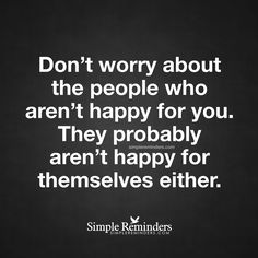 Do not worry about what other think Don't worry about the people who aren't happy for you. They probably aren't happy for themselves either. — Unknown Author