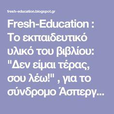 """Fresh-Education : Το εκπαιδευτικό υλικό του βιβλίου: """"Δεν είμαι τέρας, σου λέω!"""" , για το σύνδρομο Άσπεργκερ"""