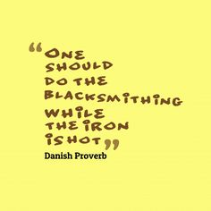 One should do the blacksmithing while the iron is hot ~Danish Proverb about #opportunity