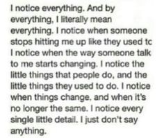 I notice everything. And by everything, I literally mean everything. I notice when someone stops texting me like they used to. I notice when the way someone talks to me starts changing. I notice the little things that people do, and the little things they used to do. I notice when things change, and when it's no longer the same. I notice every single little detail. I just don't say anything.