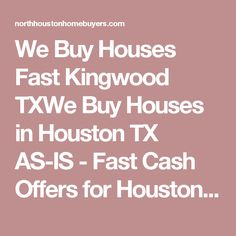 We Buy Houses Fast Kingwood TXWe Buy Houses in Houston TX AS-IS - Fast Cash Offers for Houston Homes | We Buy Houses in Houston TX AS-IS - Fast Cash Offers for Houston Homes | North Houston Home Buyers