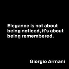 """Elegance is not about being noticed, it's about being remembered"". - Giorgio Armani Quote 
