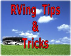 RVing Tips and Tricks.  On this page you can tell us and other RVers about the tips and tricks you use to make your RVing and Camping trips even better.  You can also read all the tips that have been submitted Here: http://www.everything-about-rving.com/rving-tips-1.html