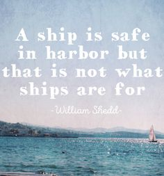 """A ship is safe in harbor, but that is not what ships are for."" -William Shedd"