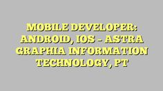 MOBILE DEVELOPER: ANDROID, IOS - ASTRA GRAPHIA INFORMATION TECHNOLOGY, PT