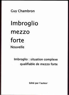 IMBROGLIO MEZZO FORTE Guy Chambron Nouvelle Imbroglio : situation complexe qualifiable de mezzo forte . . Edité par l'auteur 110 pages – Tirage limité à 100 exemplaires ISBN 978-2-9559…