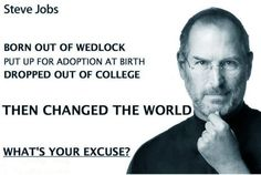 Born out of wedlock Put up for adoption at birth Dropped out of college Then changed the world What's your excuze