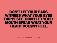 Don't let your ears witness what your eyes didn't see. Don't let your mouth speak what your heart doesn't feel.