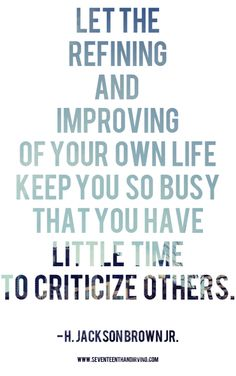 Let the refining and improving of your own life keep you do busy that you have little time to criticise others