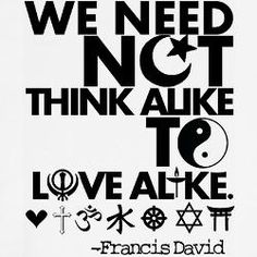 We need not think alike to love alike. - Francis David