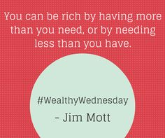 You can be rich by having more than you need, or by needing less than you have. #JimMott #WealthyWednesday