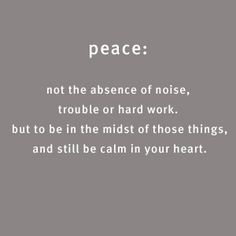Peace is not the absence of anything. It's being calm in the midst of noise, trouble or hard work.