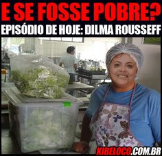 E se fosse pobre: Dilma