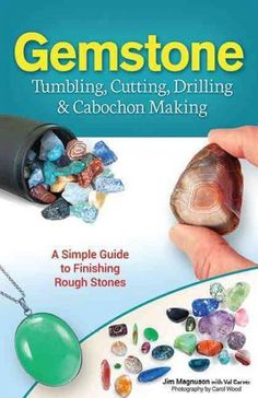 Gemstone Tumbling Cutting Drilling & Cabochon Making: A Simple Guide to Finishing Rough Stones