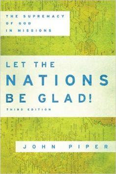 Amazon.com: Let the Nations Be Glad!: The Supremacy of God in Missions (9780801036415): John Piper: Books