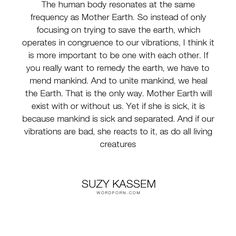 "Suzy Kassem - ""The human body resonates at the same frequency as Mother Earth. So instead of only..."". life, philosophy, humanity, separation, change, man, human, consciousness, existence, animals, philosophy-of-life, earth, mankind, environment, race, harmony, humanism, sickness, divided, heal, love, sick, environmentalism, planet, human-race, human-condition, mend, exist, global-village, resonate, vibrations, division, resonance, human-body, humanist, united, remedy, synergy, unite, races…"