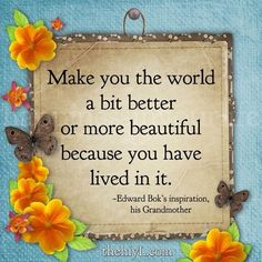 """""""Make you the world a bit better or more beautiful before ou have lived in it."""" - Edward W. Bok"""