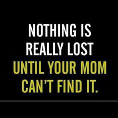 Nothing is really lost, until your Mum can't find it!....look with your eyes not your mouth! - God Bless Mom.  http://www.angelmassage.com.au