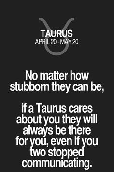 No matter how stubborn they can be, if a Taurus cares about you they will always be there for you, even if you two stopped communicating. Taurus | Taurus Quotes | Taurus Zodiac Signs