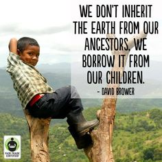 """""""We don't inherit the earth from our ancestors. We borrow it from our children."""" David Brower"""