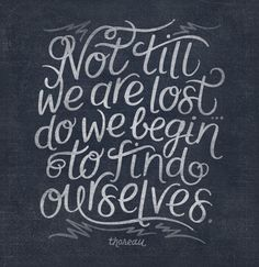 Not til we are lost do we begin to find ourselves.  thoreau