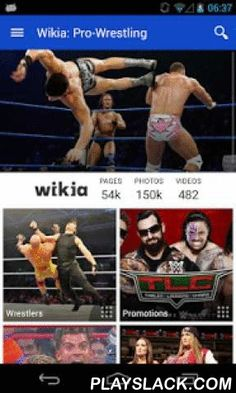 Wikia: Pro-Wrestling  Android App - playslack.com ,  The superfan's guide to Pro-Wrestling - created by fans, for fans. Wikia apps are always up-to-date with highly accurate, real-time information from Wikia's vast fan community. The Pro-Wrestling app features hundreds of pages of content created by fans just like you. Find in-depth articles on professional wrestling, World Wrestling Entertainment (WWE), male and female wrestlers, tag teams, championships, and more. No other app offers this