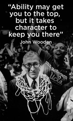 Ability may get you to the top, but it takes character to keep you there. - John Wooden