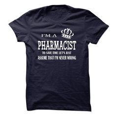 i am a PHARMACIST, to save time lets just assume that i am never wrong T Shirts, Hoodies Sweatshirts. Check price ==► http://store.customtshirts.xyz/go.php?u=https://www.sunfrog.com/LifeStyle/i-am-a-PHARMACIST-to-save-time-lets-just-assume-that-i-am-never-wrong.html?41382