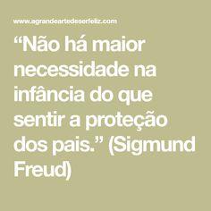 """""""Não há maior necessidade na infância do que sentir a proteção dos pais."""" (Sigmund Freud)"""