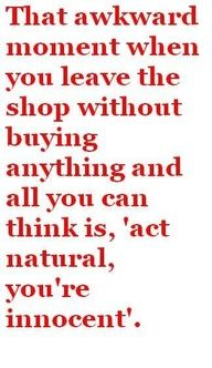 When I am at the store I always think people are thinking we are stealing when we don't buy anything. -L