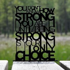 You don't know how strong you are until being strong is your only choice.