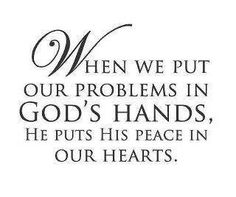 When we put our problems in God's Hands, He puts peace in our hearts.