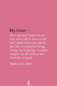 My Sister She My Best Friend. I'm Not Sure What I Did To Deserve her, But I Thank God Every day F She is wonderful, loving, strong, and forgiving. Name your sister. My Best Friend Quotes, Happy Birthday Best Friend Quotes, Little Sister Quotes, Sister Poems, Sister Quotes Funny, Best Friends Sister, Sister Birthday Quotes, Happy Birthday Sister, Sister Friend Quotes