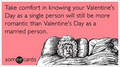 """""""Take comfort in knowing your Valentine's Day as a single person will still be more romantic than Valentine's Day as a married person."""""""
