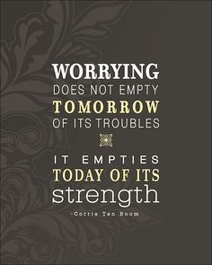 Worrying does not empty tomorrow of its troubles - It empties today of its strength.