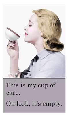 This is my cup of care. Oh look, it's empty.