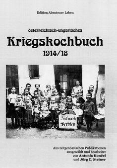 Kochen wie vor 100 Jahren? Antonia Koncel, Jörg C. Steiner: Österreichisch-ungarisches Kriegskochbuch 1914 / 18, 2014 Selbstverlag der Autoren, Wien