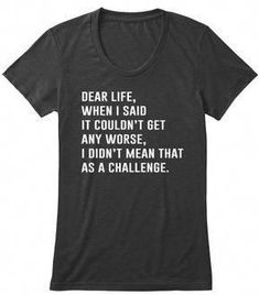 Dear Life When I Said It Couldn't Get Any Worse I Didn't Mean That As A Challenge Vintage Black Women's T-Shirt Front Source by domanikkimomo T-Shirts Sarcastic Shirts, Funny Shirt Sayings, Funny Tee Shirts, T Shirts With Sayings, Funny Quotes, Funny Sweatshirts, Funny Humor, T Shirt Quotes, Clothes With Quotes