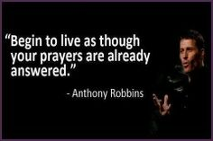 """""""Begin to live as though your prayers are already answered"""" - Anthony Robbins"""