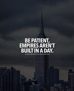 Be patient empires arent built in a day.