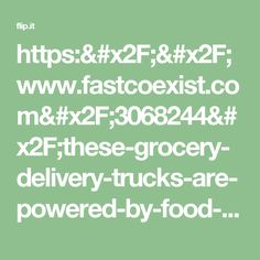 https://www.fastcoexist.com/3068244/these-grocery-delivery-trucks-are-powered-by-food-waste