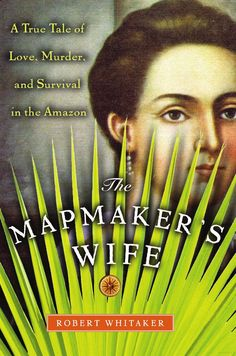 The Mapmaker's Wife: A True Tale Of Love, Murder, And Survival In The Amazon - Robert Whitaker - Google Books