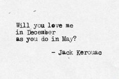 """""""Will you love me in December as you do in May?"""" -Jack Kerouac // your answer is no Book Quotes, Words Quotes, Me Quotes, Sayings, Literature Quotes, Smart Quotes, Find Quotes, The Words, Jack Kerouac Quotes"""