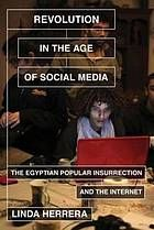 Revolution in the age of social media : the Egyptian popular insurrection and the Internet @ 962.05 H43 2014
