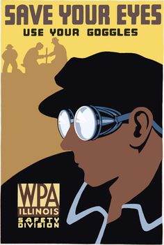 This WPA Federal Art Project poster for the Illinois Safety Division promotes safety and proper eye protection: 'Save your eyes. Use your goggles' Created in either 1936 or 1937.