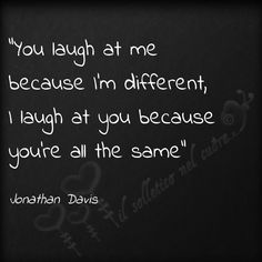 """""""you laugh at me because I'm different, I laugh at you because you're all the same"""" - Jonathan Davis"""